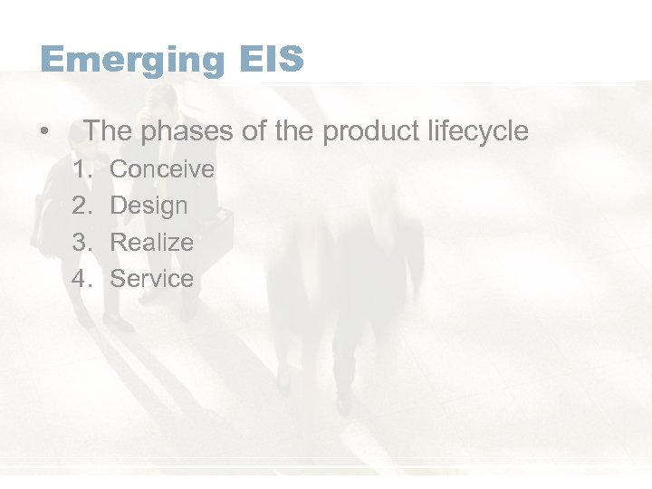 Emerging EIS • The phases of the product lifecycle 1. 2. 3. 4. Conceive
