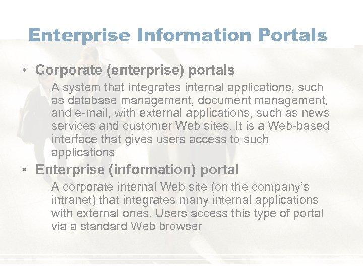 Enterprise Information Portals • Corporate (enterprise) portals A system that integrates internal applications, such