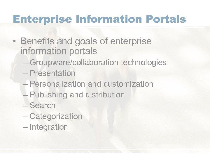 Enterprise Information Portals • Benefits and goals of enterprise information portals – Groupware/collaboration technologies