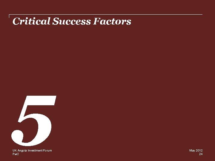 Critical Success Factors 5 UK Angola Investment Forum Pw. C May 2012 24