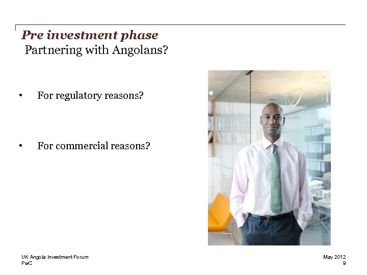 Pre investment phase Partnering with Angolans? • For regulatory reasons? • For commercial reasons?