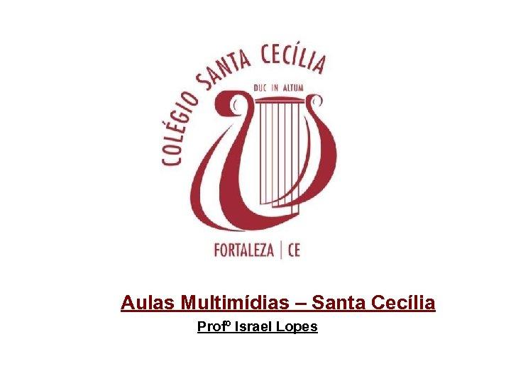 Aulas Multimídias – Santa Cecília Profº Israel Lopes