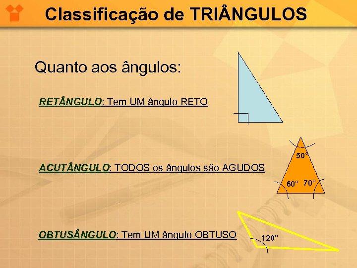 Classificação de TRI NGULOS Quanto aos ângulos: RET NGULO: Tem UM ângulo RETO RET