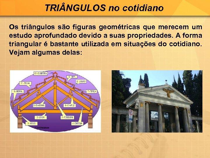 TRI NGULOS no cotidiano Os triângulos são figuras geométricas que merecem um estudo aprofundado
