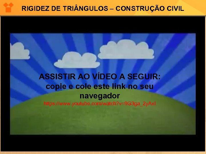 RIGIDEZ DE TRI NGULOS – CONSTRUÇÃO CIVIL ASSISTIR AO VÍDEO A SEGUIR: copie e