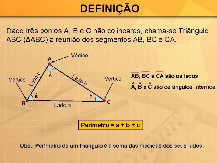 DEFINIÇÃO Dado três pontos A, B e C não colineares, chama-se Triângulo ABC (ΔABC)
