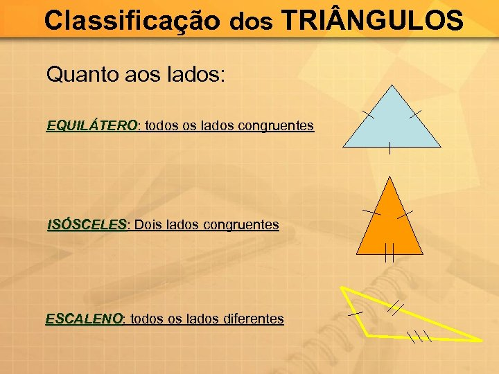 Classificação dos TRI NGULOS Quanto aos lados: EQUILÁTERO: todos os lados congruentes EQUILÁTERO ISÓSCELES:
