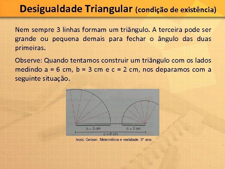 Desigualdade Triangular (condição de existência) Nem sempre 3 linhas formam um triângulo. A terceira