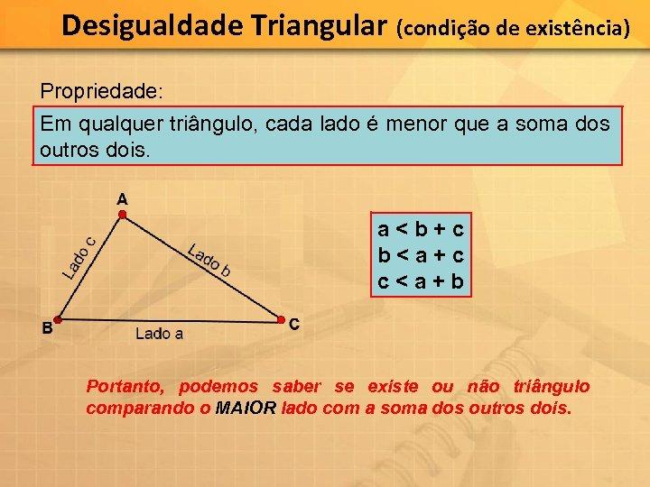 Desigualdade Triangular (condição de existência) Propriedade: Em qualquer triângulo, cada lado é menor que