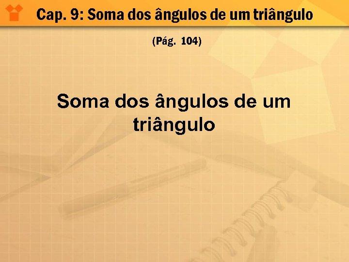 Cap. 9: Soma dos ângulos de um triângulo (Pág. 104) Soma dos ângulos de