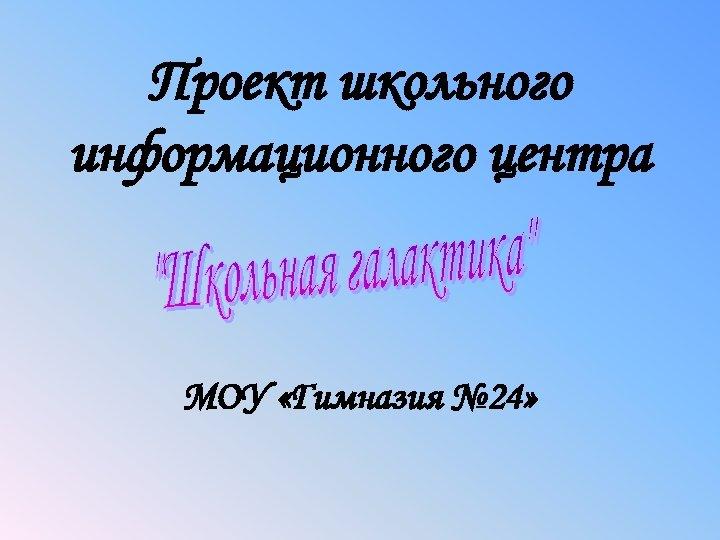 Проект школьного информационного центра МОУ «Гимназия № 24»
