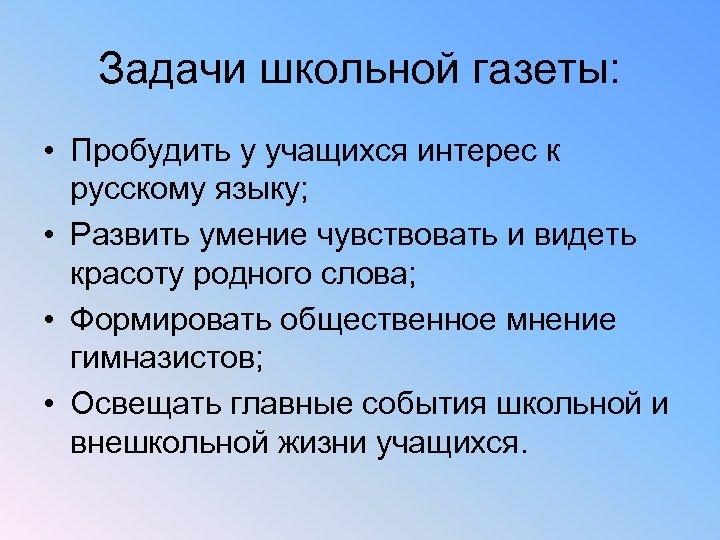 Задачи школьной газеты: • Пробудить у учащихся интерес к русскому языку; • Развить умение