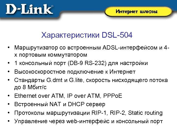 Интернет шлюзы Характеристики DSL-504 • Маршрутизатор со встроенным ADSL-интерфейсом и 4 х портовым коммутатором