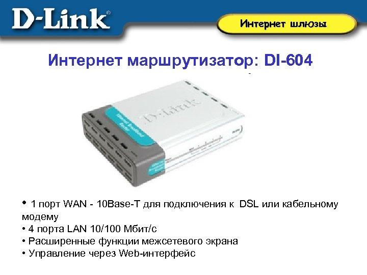Интернет шлюзы Интернет маршрутизатор: DI-604 • 1 порт WAN - 10 Base-T для подключения