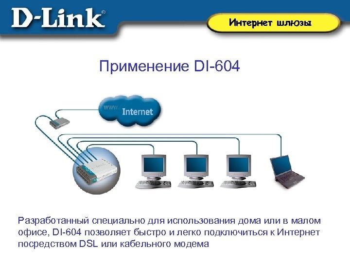 Интернет шлюзы Применение DI-604 Разработанный специально для использования дома или в малом офисе, DI-604