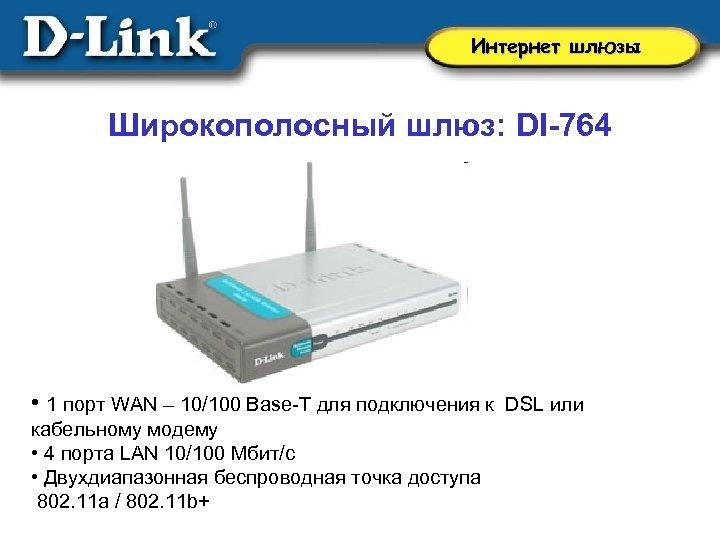 Интернет шлюзы Широкополосный шлюз: DI-764 • 1 порт WAN – 10/100 Base-T для подключения