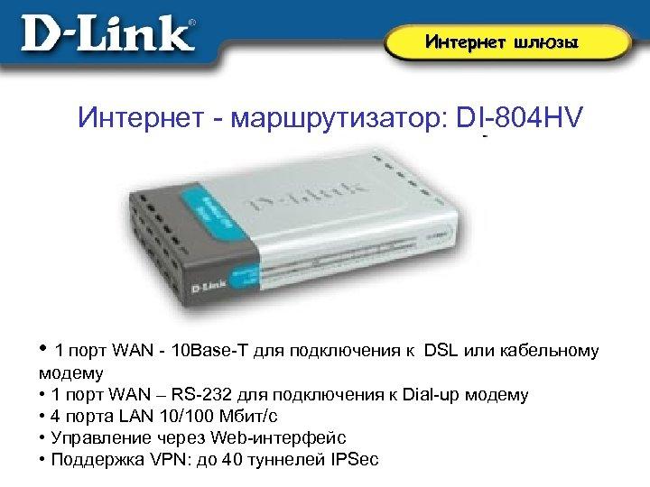 Интернет шлюзы Интернет - маршрутизатор: DI-804 HV • 1 порт WAN - 10 Base-T