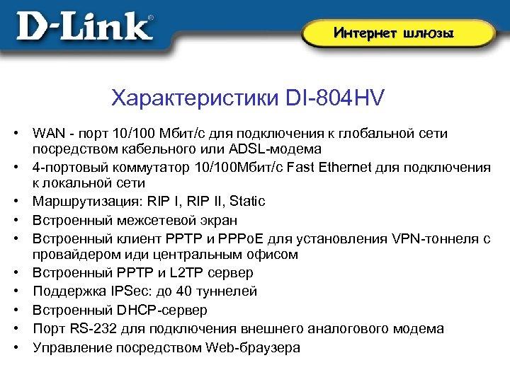 Интернет шлюзы Характеристики DI-804 HV • WAN - порт 10/100 Мбит/с для подключения к
