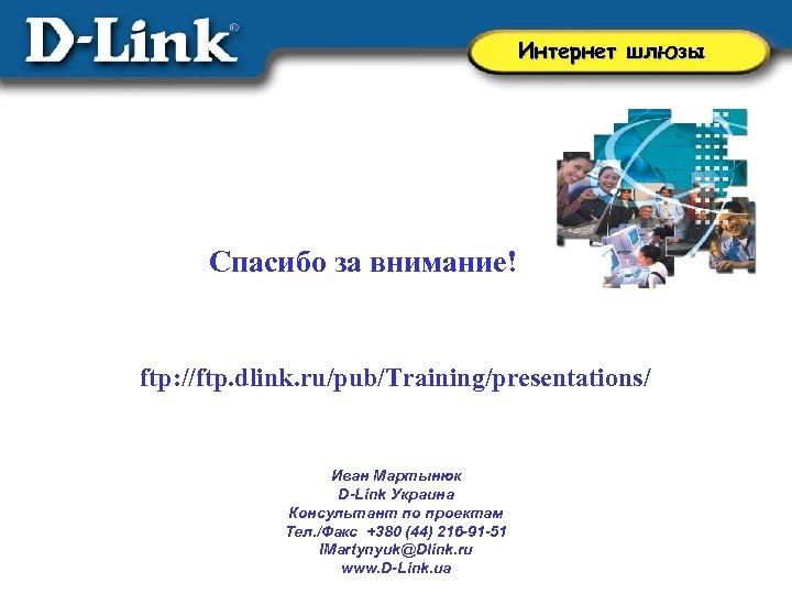 Интернет шлюзы Спасибо за внимание! ftp: //ftp. dlink. ru/pub/Training/presentations/ Иван Мартынюк D-Link Украина Консультант