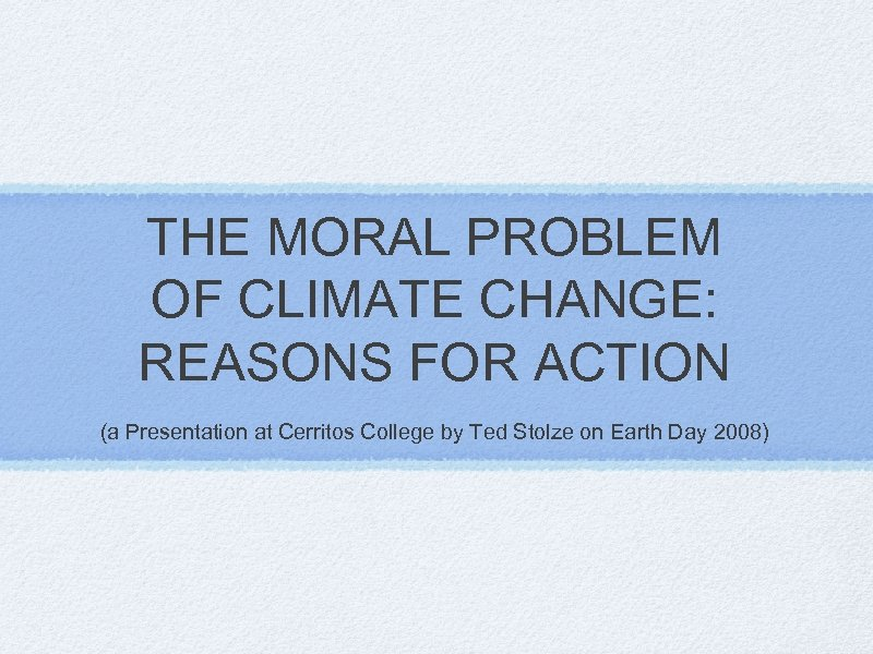 THE MORAL PROBLEM OF CLIMATE CHANGE: REASONS FOR ACTION (a Presentation at Cerritos College