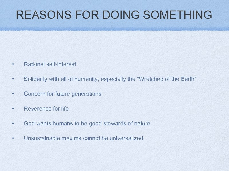 REASONS FOR DOING SOMETHING • Rational self-interest • Solidarity with all of humanity, especially