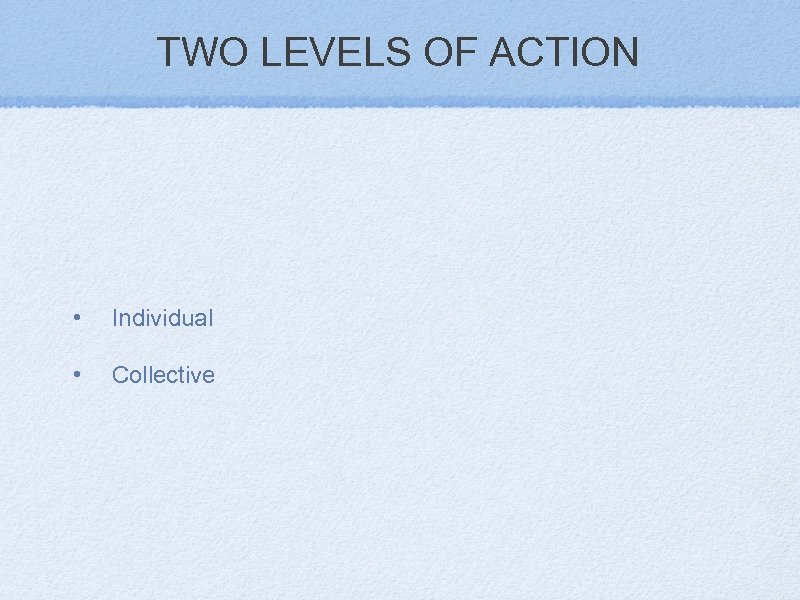 TWO LEVELS OF ACTION • Individual • Collective