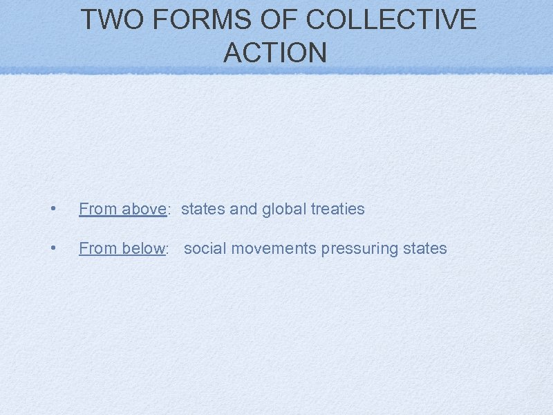 TWO FORMS OF COLLECTIVE ACTION • From above: states and global treaties • From