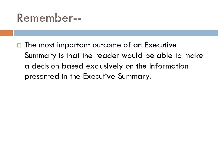 Remember- The most important outcome of an Executive Summary is that the reader would