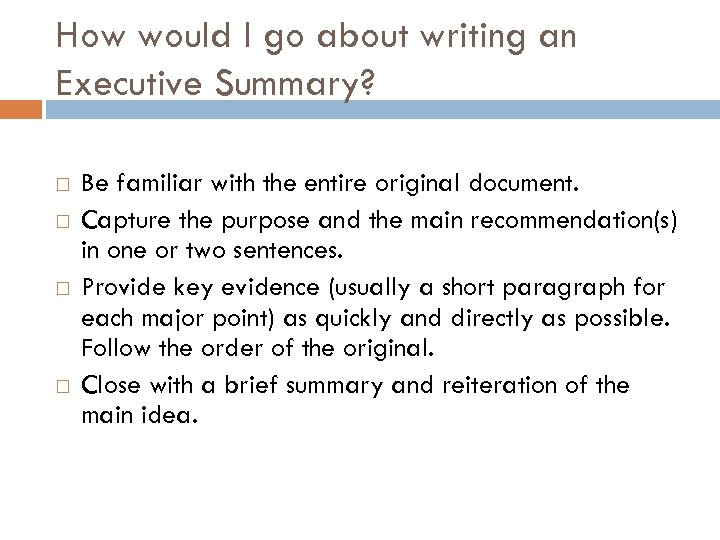 How would I go about writing an Executive Summary? Be familiar with the entire
