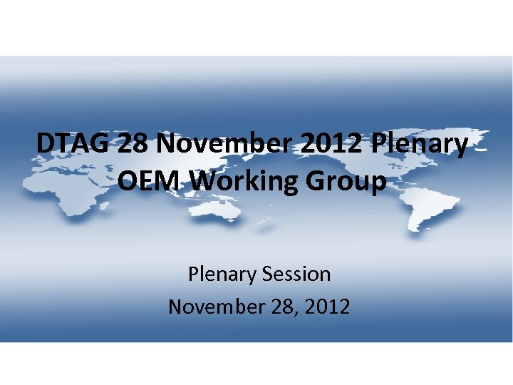 DTAG 28 November 2012 Plenary OEM Working Group Plenary Session November 28, 2012