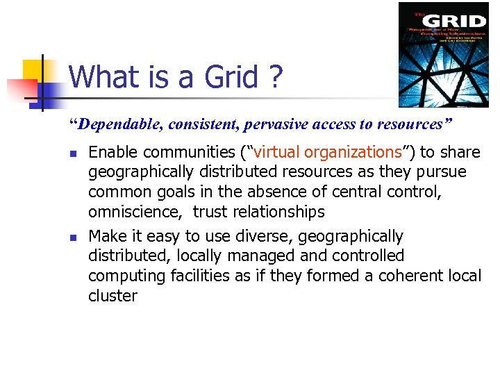 "What is a Grid ? ""Dependable, consistent, pervasive access to resources"" n n Enable"