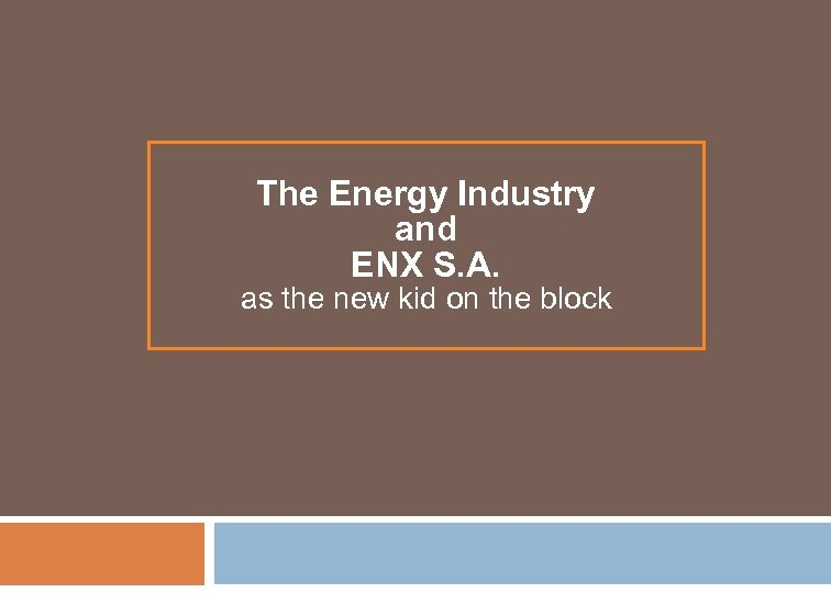 The Energy Industry and ENX S. A. as the new kid on the block