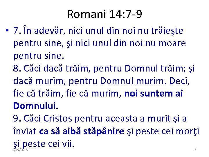 Romani 14: 7 -9 • 7. În adevăr, nici unul din noi nu trăieşte