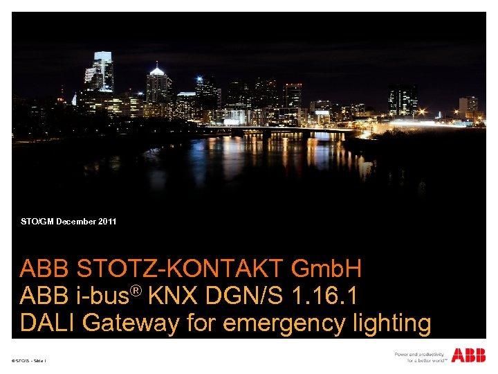STO/GM December 2011 ABB STOTZ-KONTAKT Gmb. H ABB i-bus® KNX DGN/S 1. 16. 1