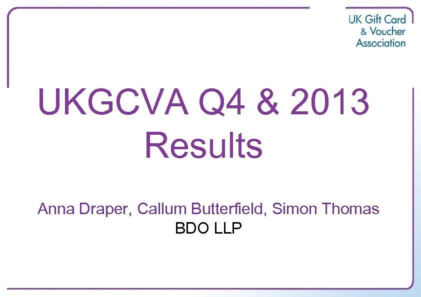 UKGCVA Q 4 & 2013 Results Anna Draper, Callum Butterfield, Simon Thomas BDO LLP