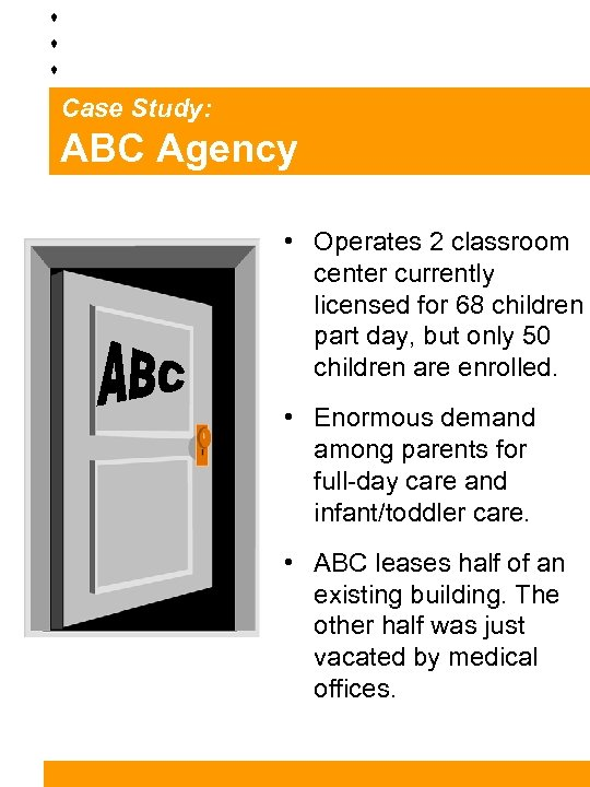 Case Study: ABC Agency • Operates 2 classroom center currently licensed for 68 children