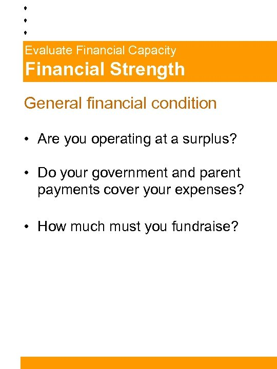 Evaluate Financial Capacity Financial Strength General financial condition • Are you operating at a