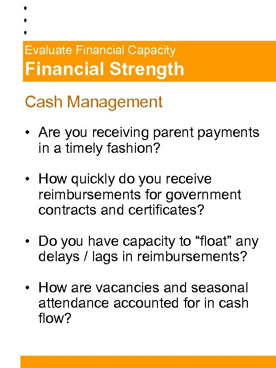 Evaluate Financial Capacity Financial Strength Cash Management • Are you receiving parent payments in