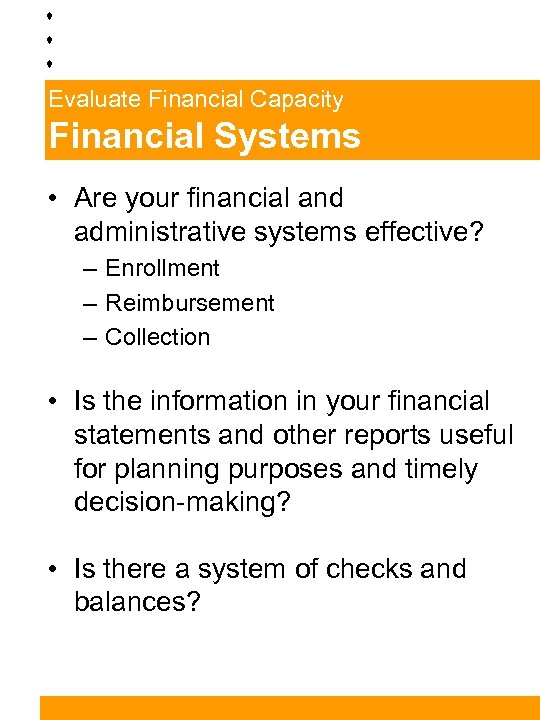 Evaluate Financial Capacity Financial Systems • Are your financial and administrative systems effective? –