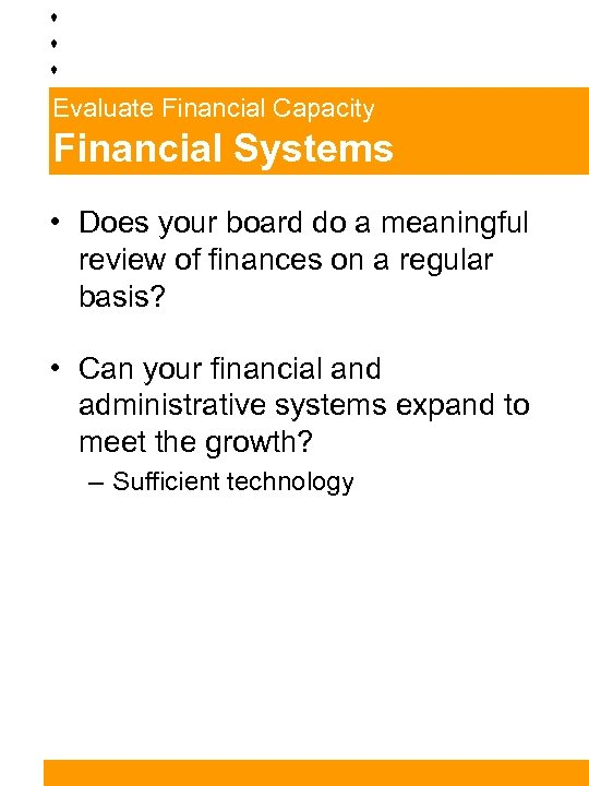 Evaluate Financial Capacity Financial Systems • Does your board do a meaningful review of