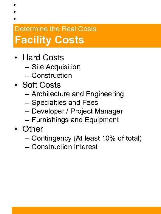 Determine the Real Costs Facility Costs • Hard Costs – Site Acquisition – Construction