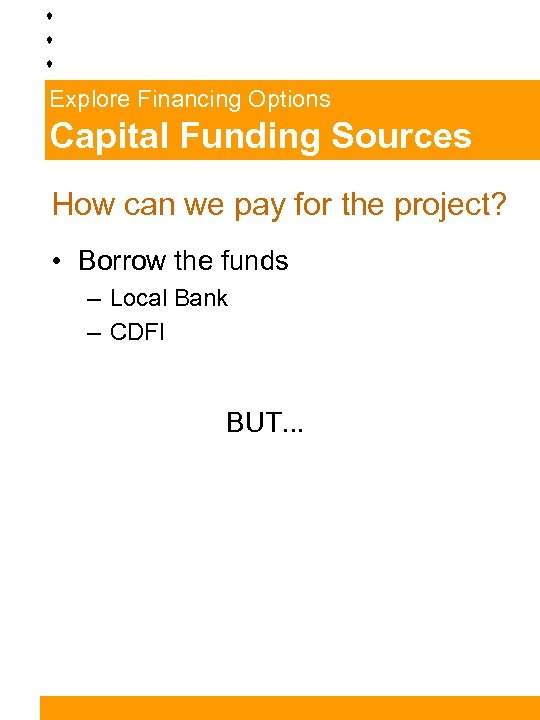 Explore Financing Options Capital Funding Sources How can we pay for the project? •