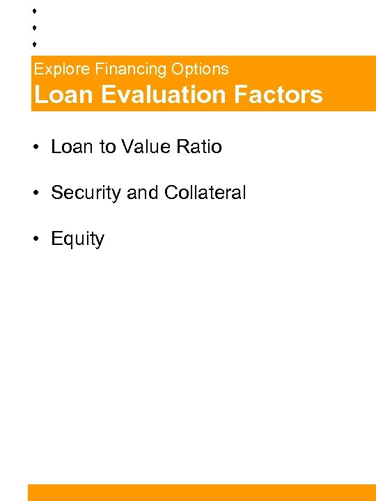 Explore Financing Options Loan Evaluation Factors • Loan to Value Ratio • Security and