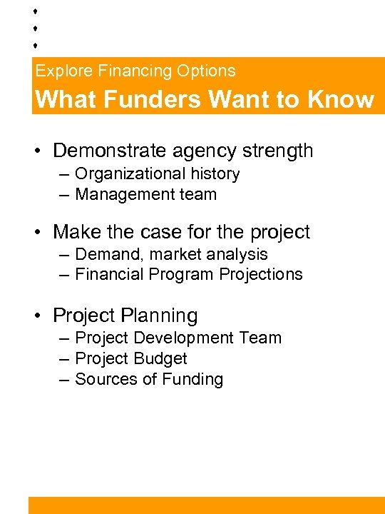 Explore Financing Options What Funders Want to Know • Demonstrate agency strength – Organizational