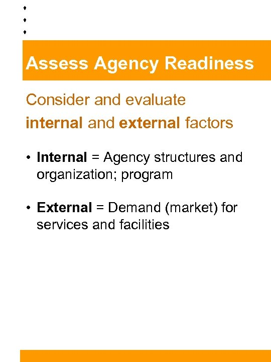 Assess Agency Readiness Consider and evaluate internal and external factors • Internal = Agency