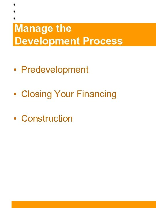 Manage the Development Process • Predevelopment • Closing Your Financing • Construction