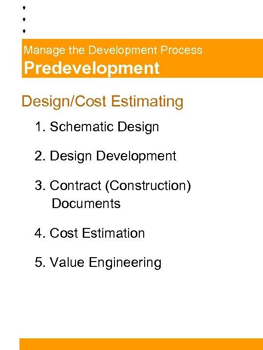Manage the Development Process Predevelopment Design/Cost Estimating 1. Schematic Design 2. Design Development 3.