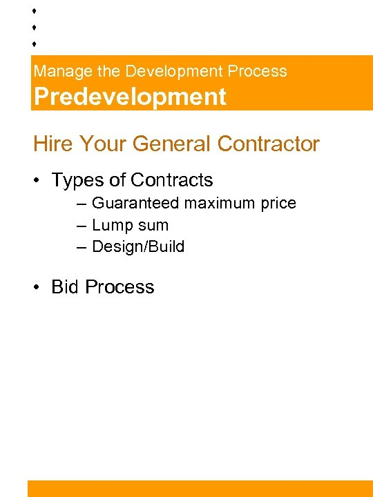 Manage the Development Process Predevelopment Hire Your General Contractor • Types of Contracts –