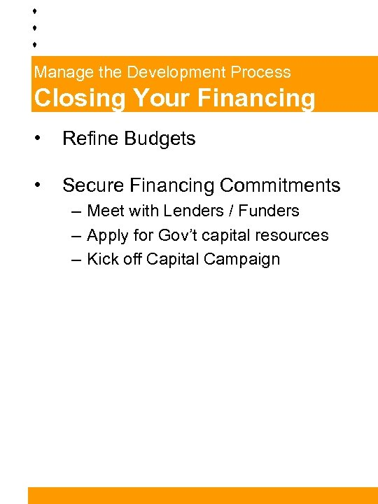 Manage the Development Process Closing Your Financing • Refine Budgets • Secure Financing Commitments