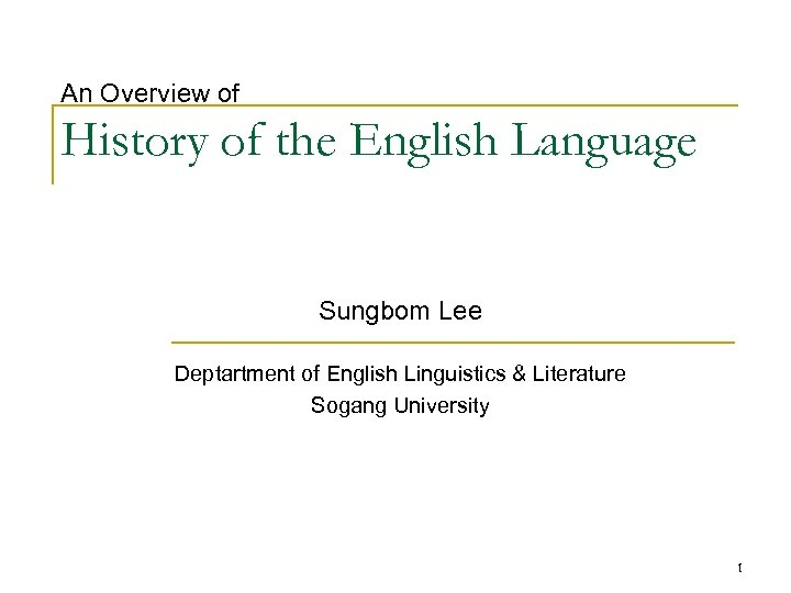 An Overview of History of the English Language Sungbom Lee Deptartment of English Linguistics